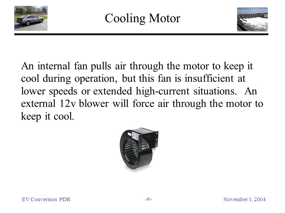 EV Conversion PDRNovember 1, 2004 13 Cooling Motor An internal fan pulls air through the motor to keep it cool during operation, but this fan is insufficient at lower speeds or extended high-current situations.