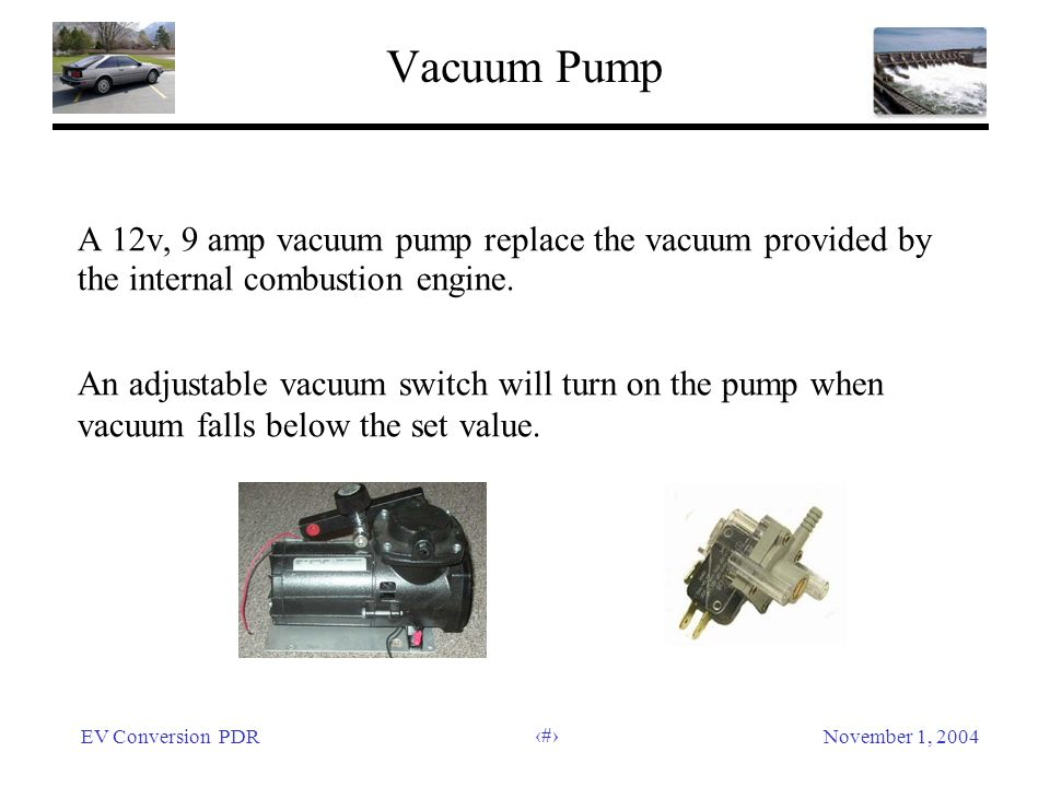 EV Conversion PDRNovember 1, 2004 18 Vacuum Pump A 12v, 9 amp vacuum pump replace the vacuum provided by the internal combustion engine.