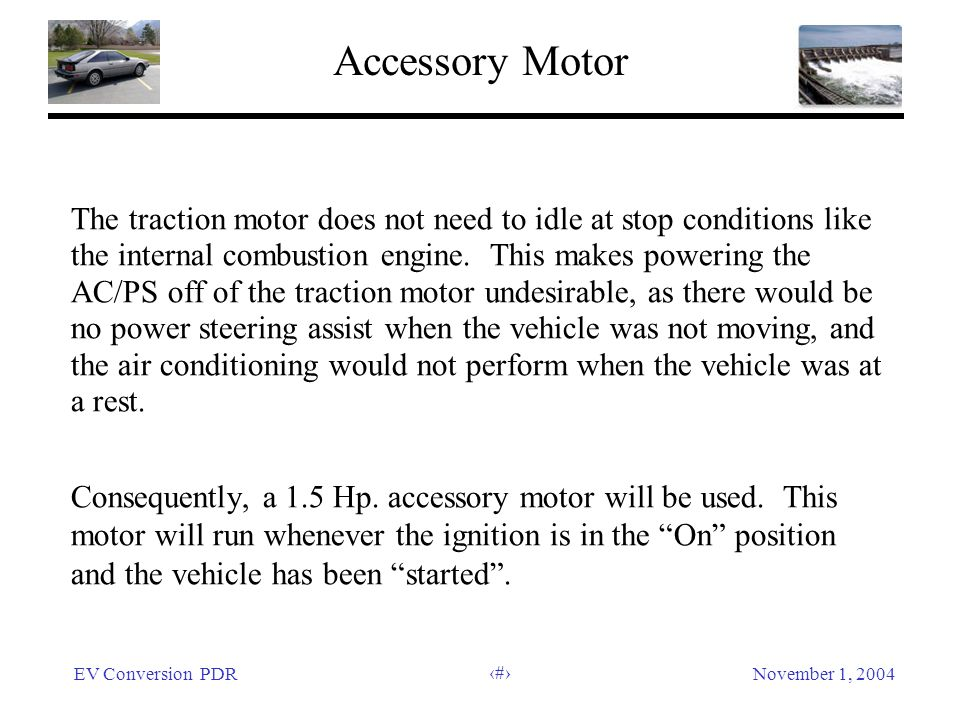 EV Conversion PDRNovember 1, 2004 21 Accessory Motor The traction motor does not need to idle at stop conditions like the internal combustion engine.