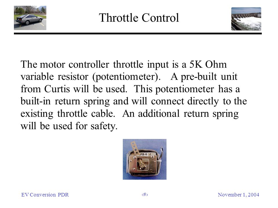 EV Conversion PDRNovember 1, 2004 34 Throttle Control The motor controller throttle input is a 5K Ohm variable resistor (potentiometer).