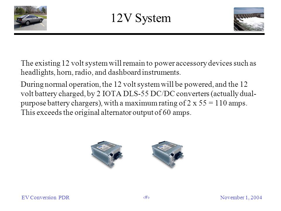 EV Conversion PDRNovember 1, 2004 41 12V System The existing 12 volt system will remain to power accessory devices such as headlights, horn, radio, and dashboard instruments.