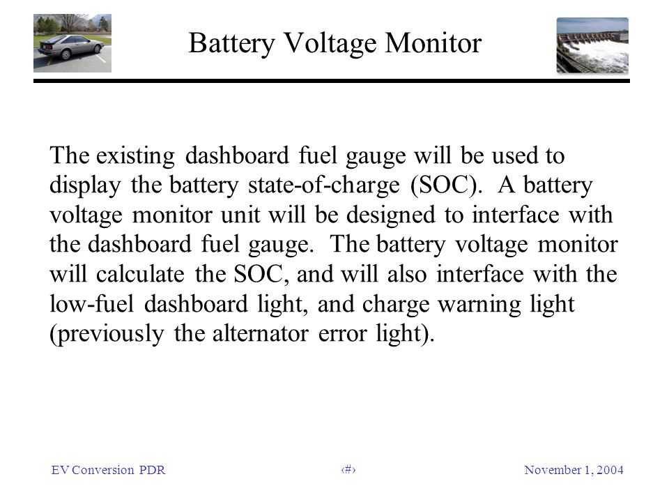 EV Conversion PDRNovember 1, 2004 44 Battery Voltage Monitor The existing dashboard fuel gauge will be used to display the battery state-of-charge (SOC).