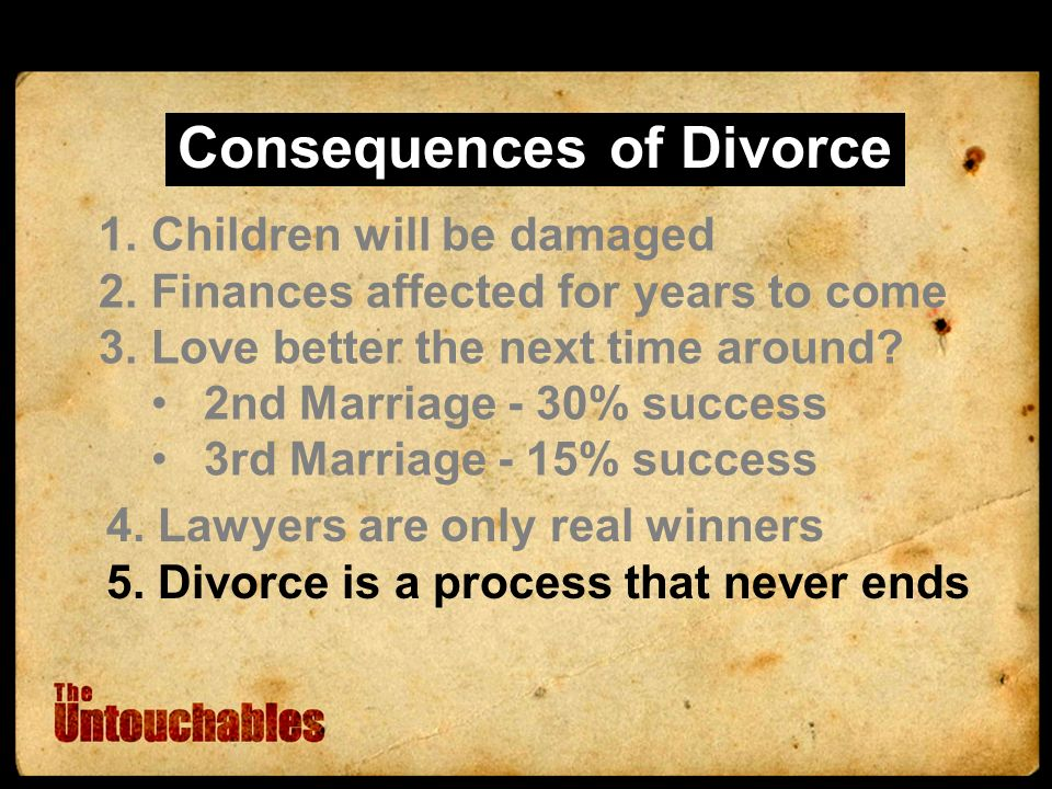 Consequences of Divorce 1.Children will be damaged 2.Finances affected for years to come 3.Love better the next time around.