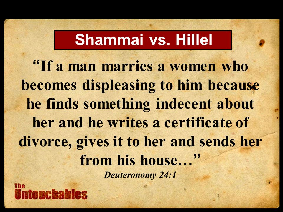 If a man marries a women who becomes displeasing to him because he finds something indecent about her and he writes a certificate of divorce, gives it to her and sends her from his house … Deuteronomy 24:1 Shammai vs.