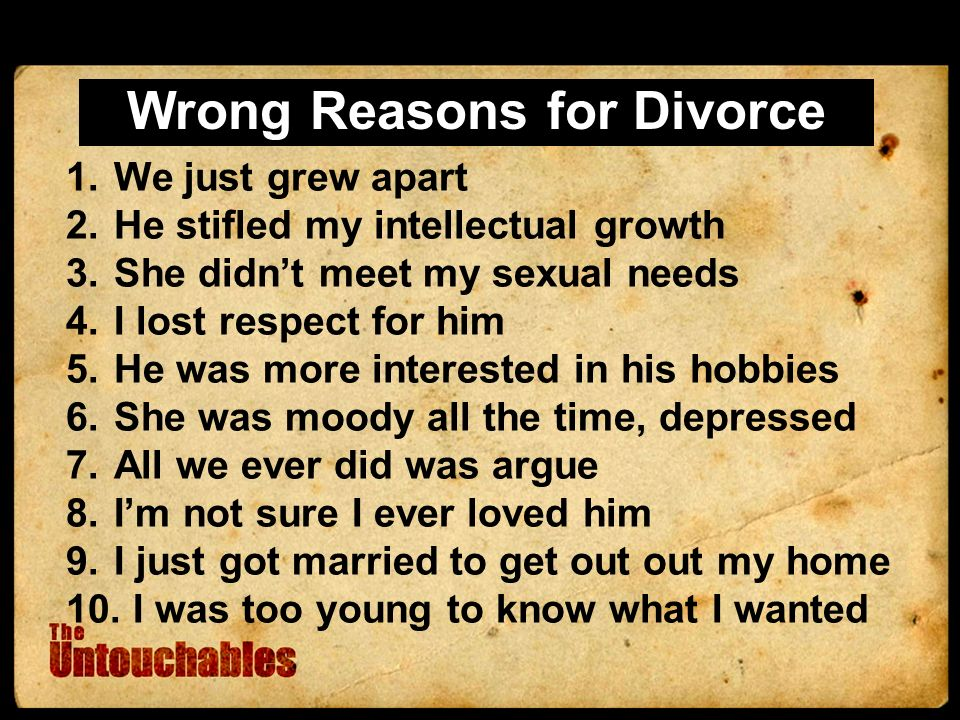 Wrong Reasons for Divorce 1.We just grew apart 2.He stifled my intellectual growth 3.She didnt meet my sexual needs 4.I lost respect for him 5.He was more interested in his hobbies 6.She was moody all the time, depressed 7.All we ever did was argue 8.Im not sure I ever loved him 9.I just got married to get out out my home 10.