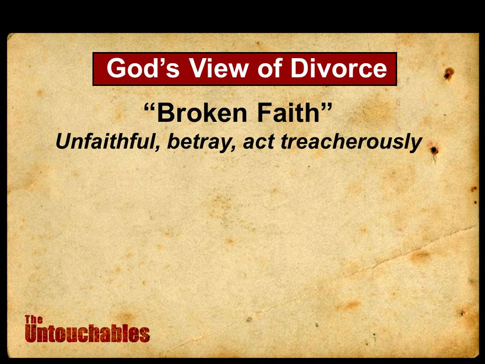 Broken Faith Unfaithful, betray, act treacherously Gods View of Divorce