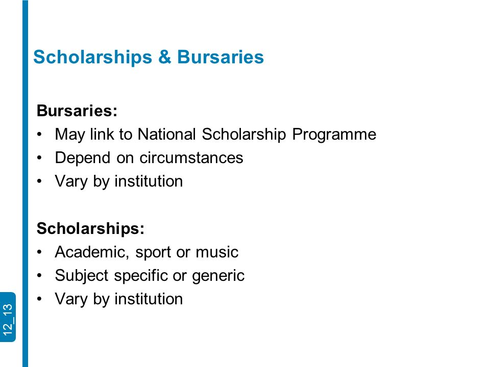 12_13 Bursaries: May link to National Scholarship Programme Depend on circumstances Vary by institution Scholarships: Academic, sport or music Subject specific or generic Vary by institution Scholarships & Bursaries