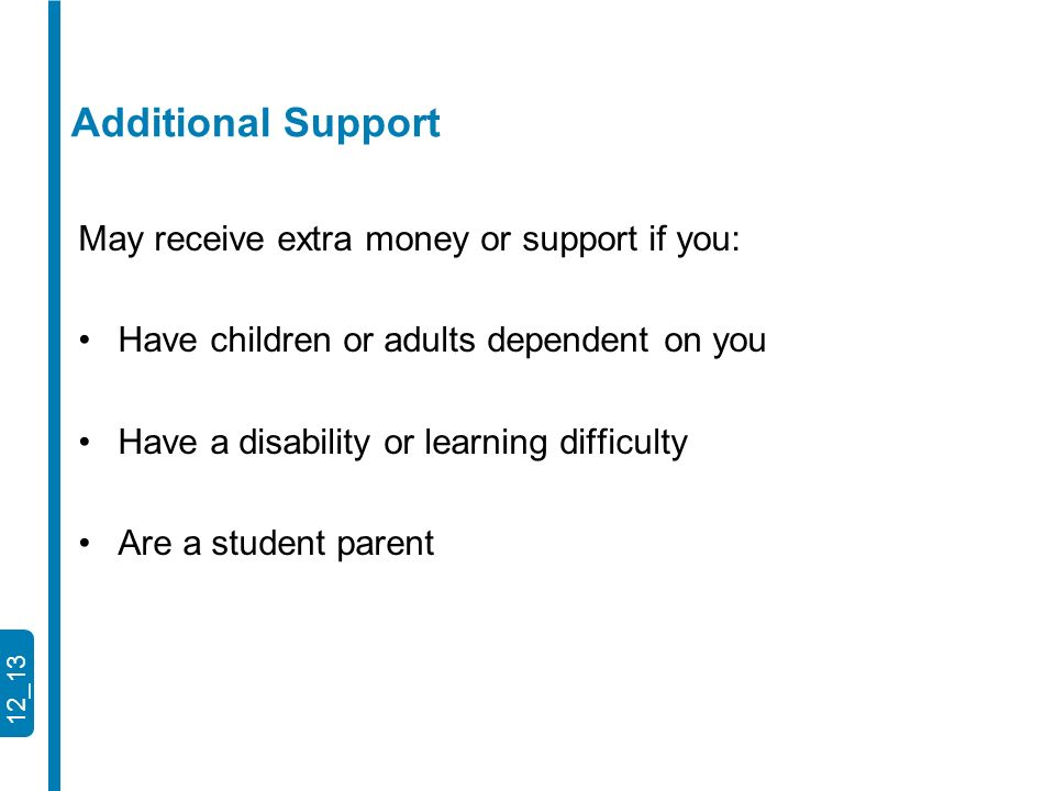 12_13 May receive extra money or support if you: Have children or adults dependent on you Have a disability or learning difficulty Are a student parent Additional Support