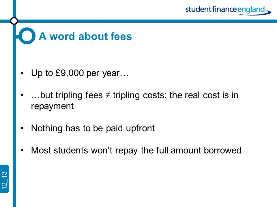 12_13 A word about fees Up to £9,000 per year… …but tripling fees tripling costs: the real cost is in repayment Nothing has to be paid upfront Most students wont repay the full amount borrowed