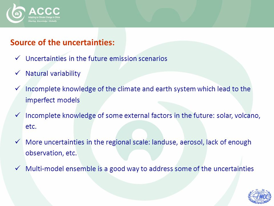 Uncertainties in the future emission scenarios Natural variability Incomplete knowledge of the climate and earth system which lead to the imperfect models Incomplete knowledge of some external factors in the future: solar, volcano, etc.