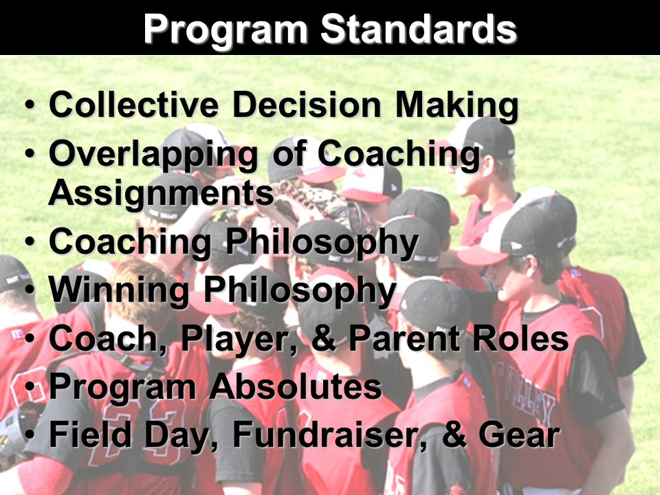 Program Standards Collective Decision MakingCollective Decision Making Overlapping of Coaching AssignmentsOverlapping of Coaching Assignments Coaching PhilosophyCoaching Philosophy Winning PhilosophyWinning Philosophy Coach, Player, & Parent RolesCoach, Player, & Parent Roles Program AbsolutesProgram Absolutes Field Day, Fundraiser, & GearField Day, Fundraiser, & Gear