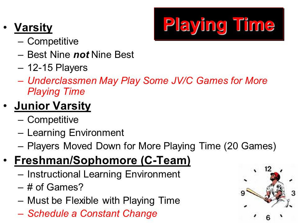 Playing Time Varsity –Competitive –Best Nine not Nine Best –12-15 Players –Underclassmen May Play Some JV/C Games for More Playing Time Junior Varsity –Competitive –Learning Environment –Players Moved Down for More Playing Time (20 Games) Freshman/Sophomore (C-Team) –Instructional Learning Environment –# of Games.