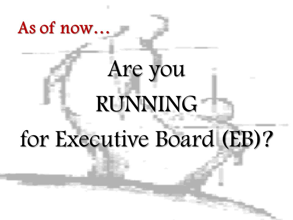 Are you RUNNING for Executive Board (EB) As of now…