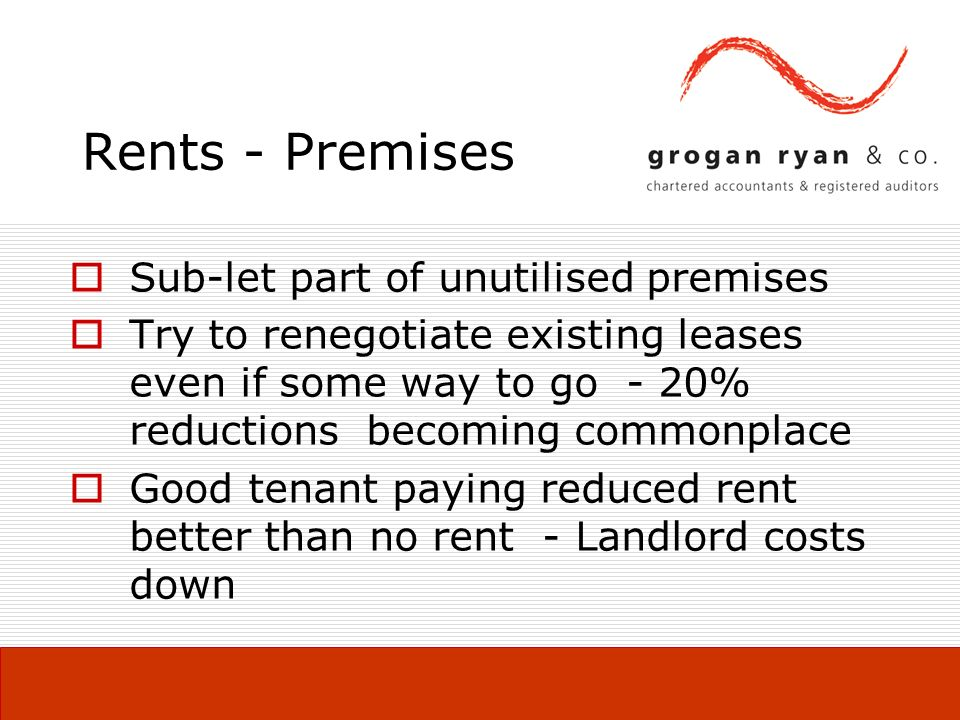 Rents - Premises Sub-let part of unutilised premises Try to renegotiate existing leases even if some way to go - 20% reductions becoming commonplace Good tenant paying reduced rent better than no rent - Landlord costs down