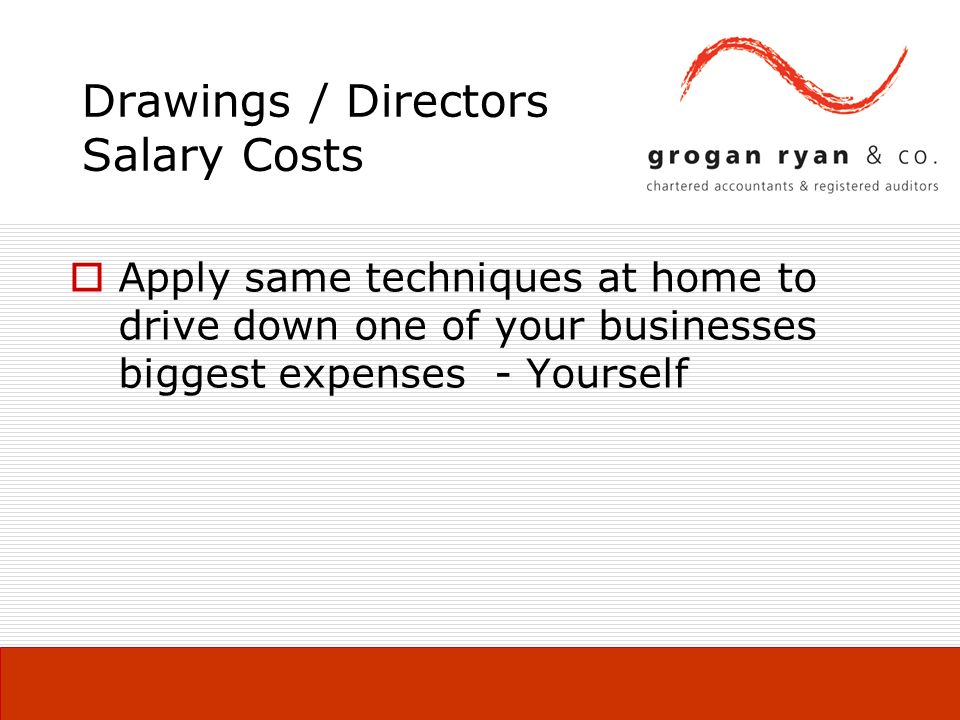 Drawings / Directors Salary Costs Apply same techniques at home to drive down one of your businesses biggest expenses - Yourself