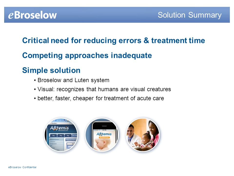 eBroselow Confidential Critical need for reducing errors & treatment time Competing approaches inadequate Simple solution Broselow and Luten system Visual: recognizes that humans are visual creatures better, faster, cheaper for treatment of acute care Solution Summary