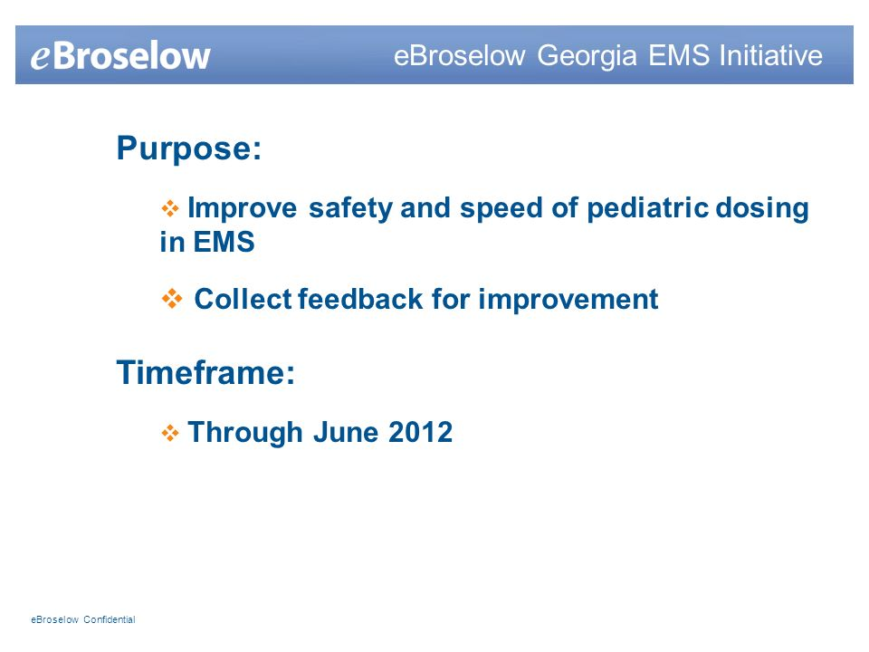 eBroselow Confidential Purpose: Improve safety and speed of pediatric dosing in EMS Collect feedback for improvement Timeframe: Through June 2012 eBroselow Georgia EMS Initiative