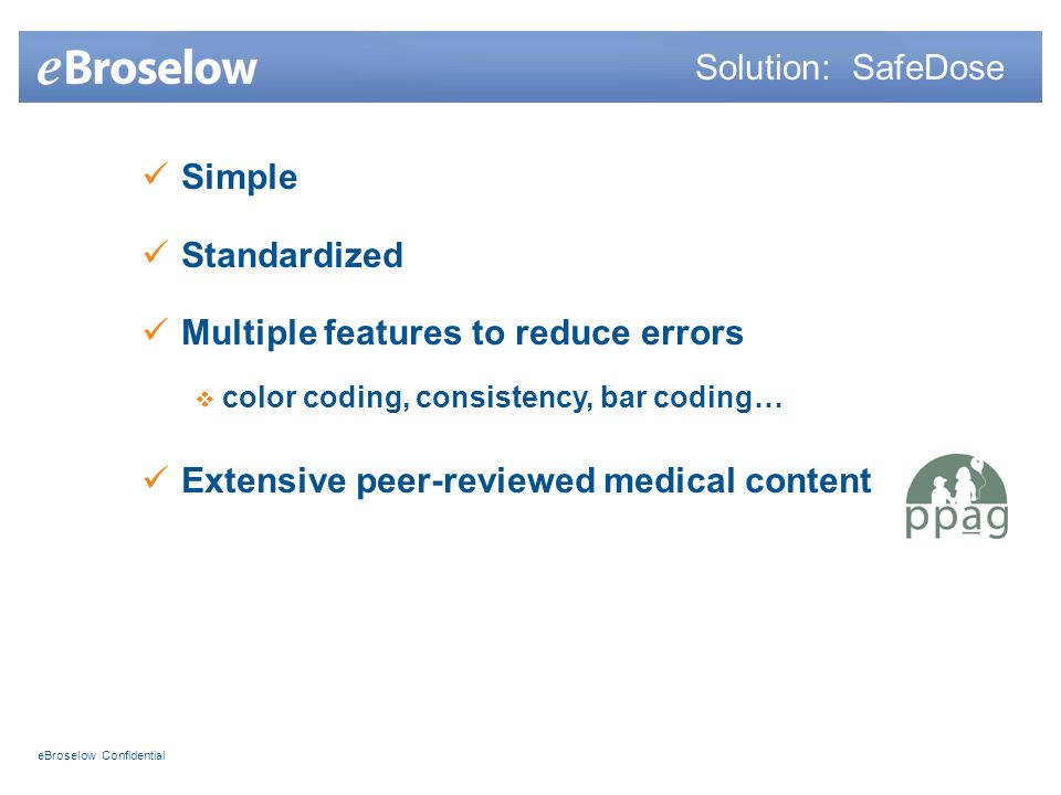 eBroselow Confidential Simple Standardized Multiple features to reduce errors color coding, consistency, bar coding… Extensive peer-reviewed medical content Solution: SafeDose
