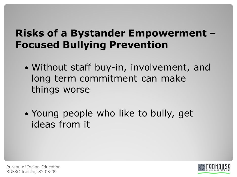 Bureau of Indian Education SDFSC Training SY Risks of a Bystander Empowerment – Focused Bullying Prevention Without staff buy-in, involvement, and long term commitment can make things worse Young people who like to bully, get ideas from it
