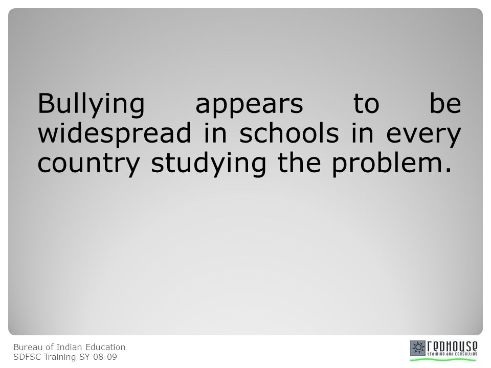 Bureau of Indian Education SDFSC Training SY Bullying appears to be widespread in schools in every country studying the problem.