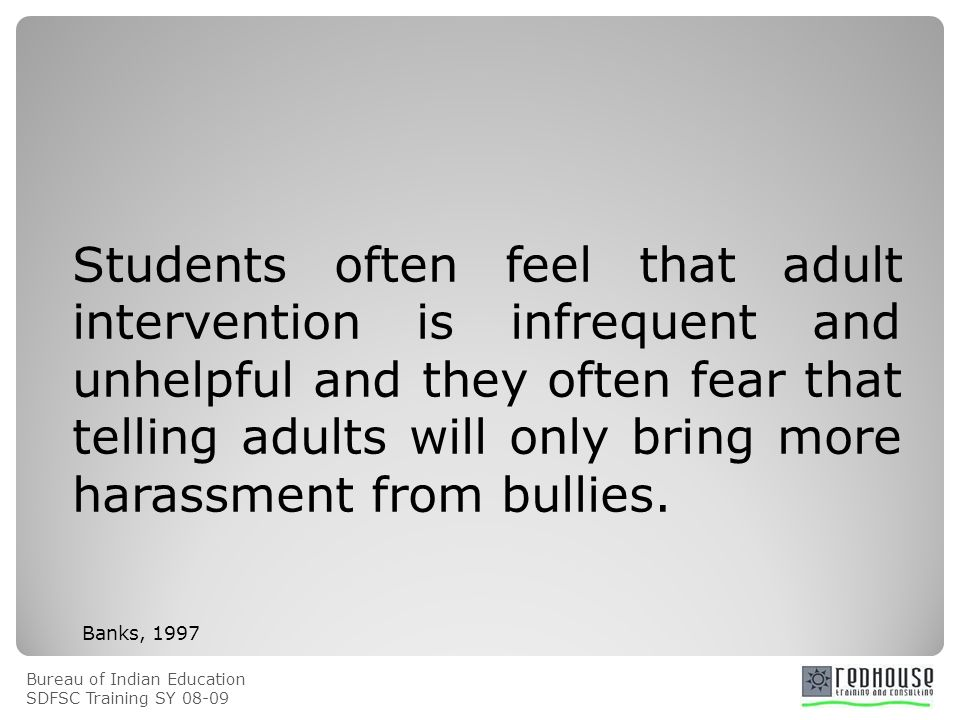 Bureau of Indian Education SDFSC Training SY Students often feel that adult intervention is infrequent and unhelpful and they often fear that telling adults will only bring more harassment from bullies.