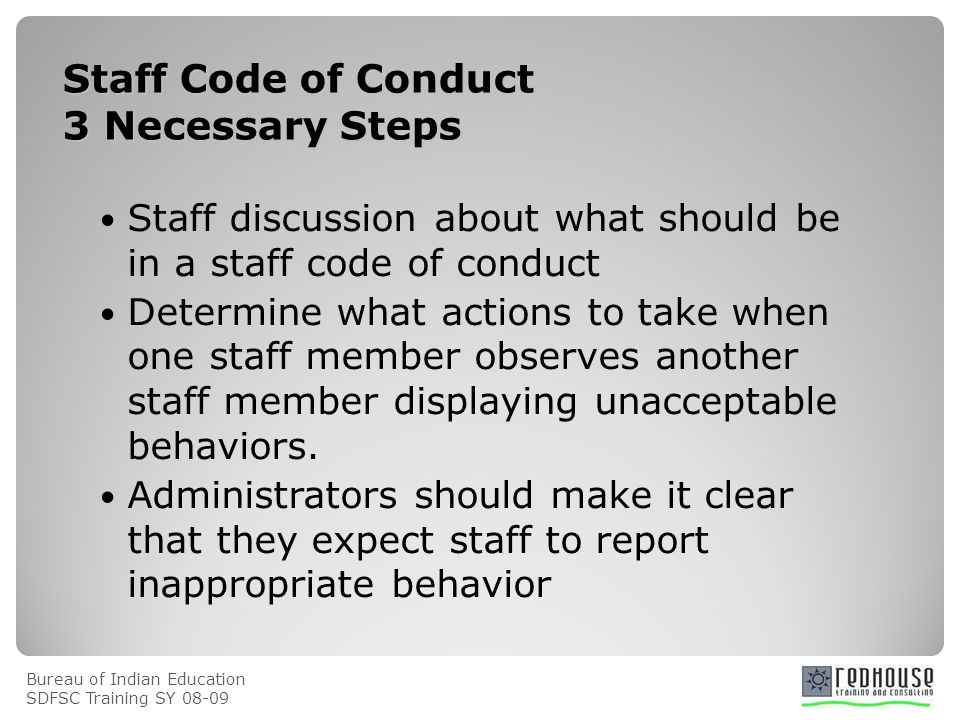 Bureau of Indian Education SDFSC Training SY Staff Code of Conduct 3 Necessary Steps Staff discussion about what should be in a staff code of conduct Determine what actions to take when one staff member observes another staff member displaying unacceptable behaviors.
