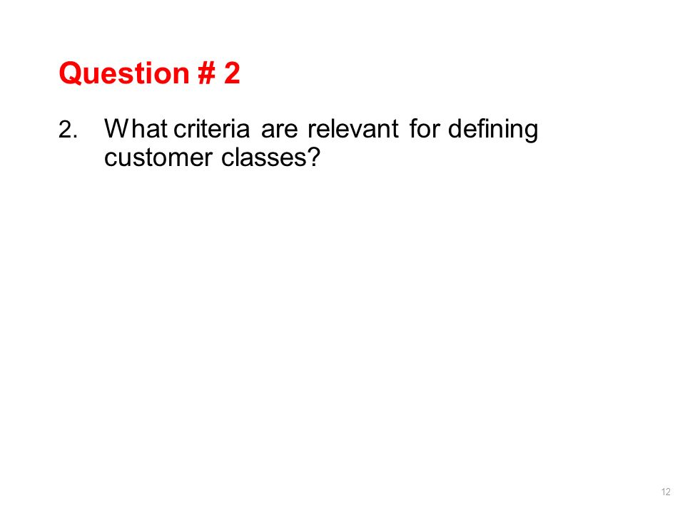 12 Question # 2 2. What criteria are relevant for defining customer classes