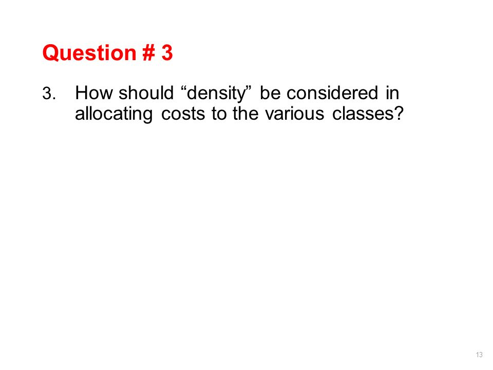 13 Question # 3 3. How should density be considered in allocating costs to the various classes
