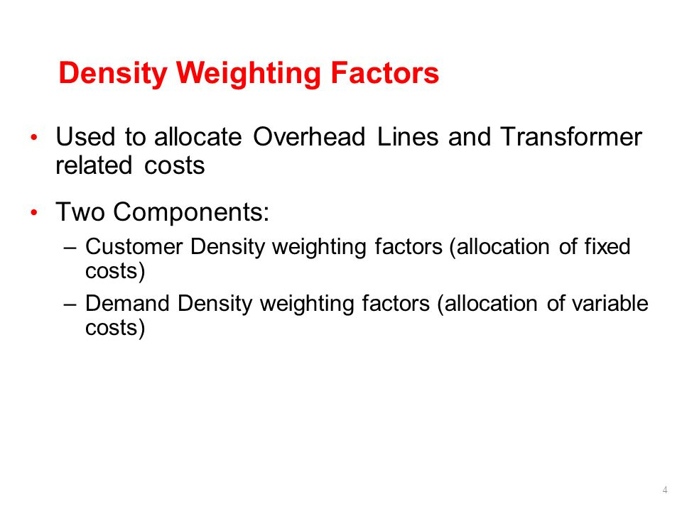 4 Density Weighting Factors Used to allocate Overhead Lines and Transformer related costs Two Components: –Customer Density weighting factors (allocation of fixed costs) –Demand Density weighting factors (allocation of variable costs)