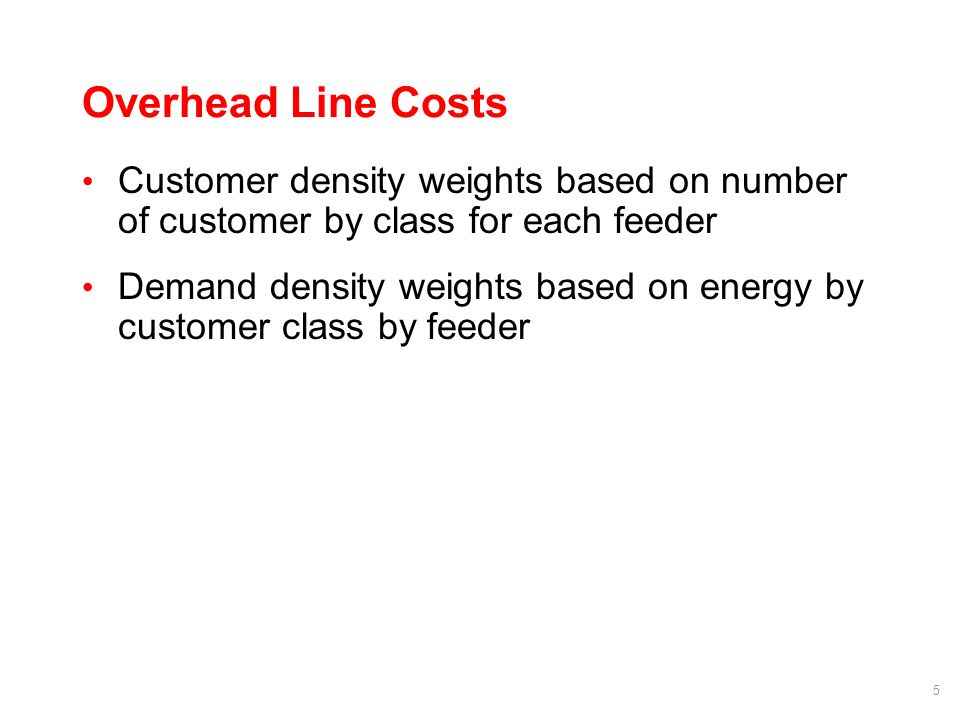 5 Overhead Line Costs Customer density weights based on number of customer by class for each feeder Demand density weights based on energy by customer class by feeder