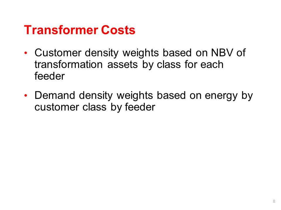 8 Transformer Costs Customer density weights based on NBV of transformation assets by class for each feeder Demand density weights based on energy by customer class by feeder