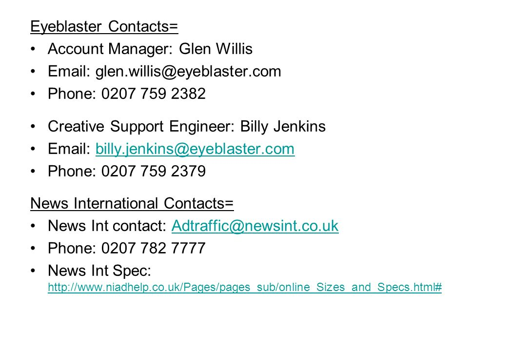 News International Online Ad Operations traffic team: or   Eyeblaster Contacts= Account Manager: Glen Willis   Phone: Creative Support Engineer: Billy Jenkins   Phone: News International Contacts= News Int contact: Phone: News Int Spec: