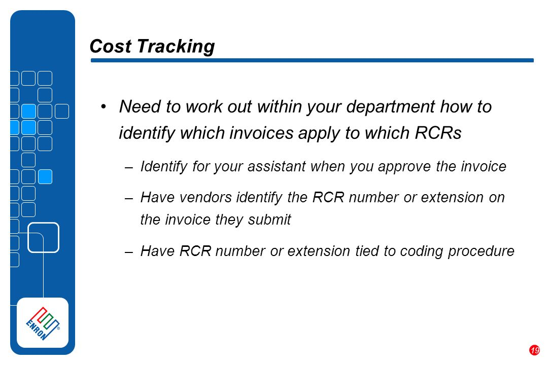 19 Cost Tracking Need to work out within your department how to identify which invoices apply to which RCRs –Identify for your assistant when you approve the invoice –Have vendors identify the RCR number or extension on the invoice they submit –Have RCR number or extension tied to coding procedure