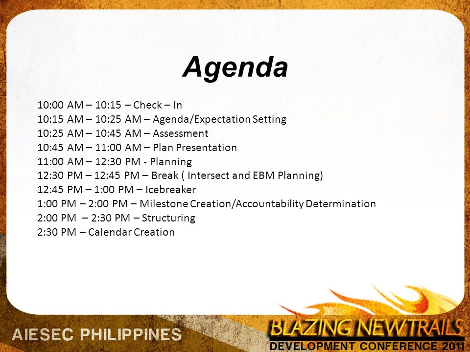 Agenda 10:00 AM – 10:15 – Check – In 10:15 AM – 10:25 AM – Agenda/Expectation Setting 10:25 AM – 10:45 AM – Assessment 10:45 AM – 11:00 AM – Plan Presentation 11:00 AM – 12:30 PM - Planning 12:30 PM – 12:45 PM – Break ( Intersect and EBM Planning) 12:45 PM – 1:00 PM – Icebreaker 1:00 PM – 2:00 PM – Milestone Creation/Accountability Determination 2:00 PM – 2:30 PM – Structuring 2:30 PM – Calendar Creation