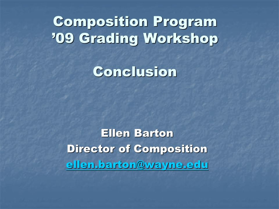 Composition Program 09 Grading Workshop Conclusion Ellen Barton Director of Composition ellen.barton@wayne.edu