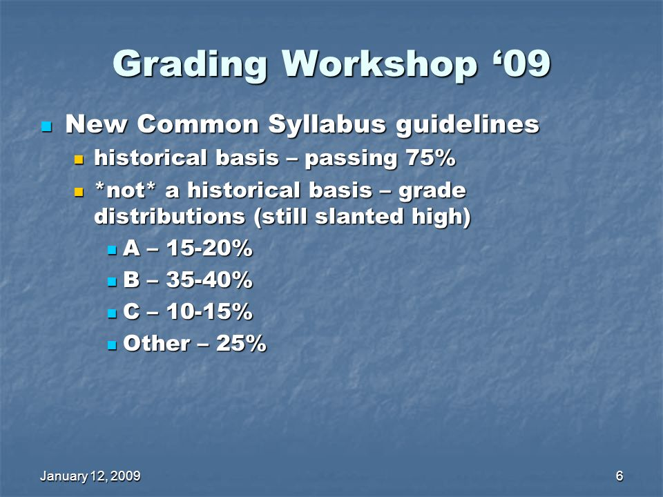 January 12, 20096 Grading Workshop 09 New Common Syllabus guidelines New Common Syllabus guidelines historical basis – passing 75% historical basis – passing 75% *not* a historical basis – grade distributions (still slanted high) *not* a historical basis – grade distributions (still slanted high) A – 15-20% A – 15-20% B – 35-40% B – 35-40% C – 10-15% C – 10-15% Other – 25% Other – 25%