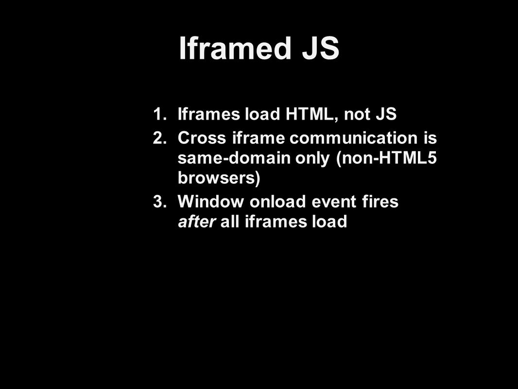 Iframed JS 1.Iframes load HTML, not JS 2.Cross iframe communication is same-domain only (non-HTML5 browsers) 3.Window onload event fires after all iframes load