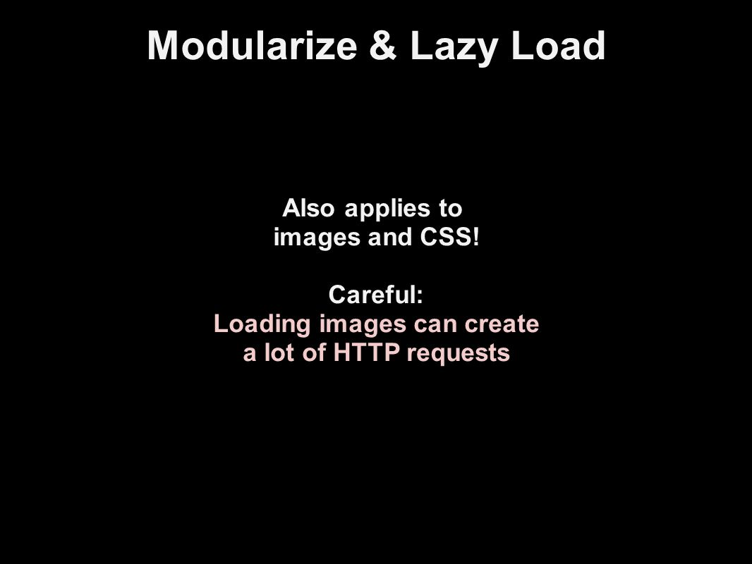 Modularize & Lazy Load Also applies to images and CSS.
