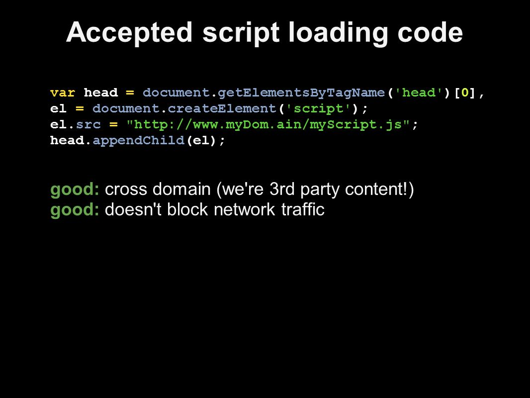 Accepted script loading code var head = document.getElementsByTagName( head )[0], el = document.createElement( script ); el.src = http://www.myDom.ain/myScript.js ; head.appendChild(el); good: cross domain (we re 3rd party content!) good: doesn t block network traffic