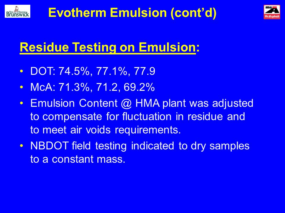 Evotherm Emulsion (contd) Residue Testing on Emulsion: DOT: 74.5%, 77.1%, 77.9 McA: 71.3%, 71.2, 69.2% Emulsion HMA plant was adjusted to compensate for fluctuation in residue and to meet air voids requirements.