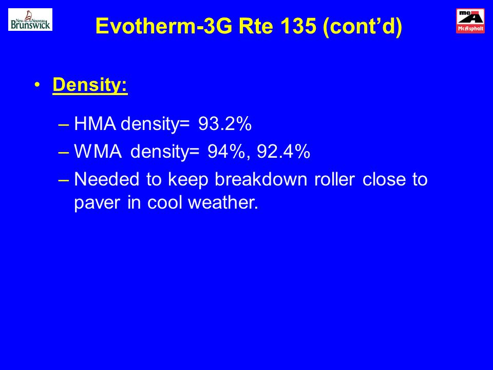 Evotherm-3G Rte 135 (contd) Density: –HMA density= 93.2% –WMA density= 94%, 92.4% –Needed to keep breakdown roller close to paver in cool weather.