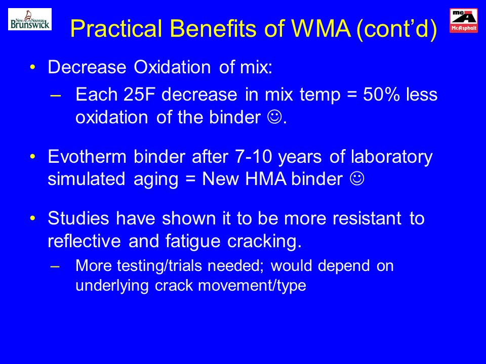 Practical Benefits of WMA (contd) Decrease Oxidation of mix: –Each 25F decrease in mix temp = 50% less oxidation of the binder.