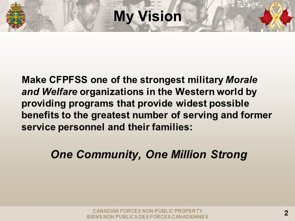 CANADIAN FORCES NON-PUBLIC PROPERTY BIENS NON PUBLICS DES FORCES CANADIENNES 2 Make CFPFSS one of the strongest military Morale and Welfare organizations in the Western world by providing programs that provide widest possible benefits to the greatest number of serving and former service personnel and their families: One Community, One Million Strong My Vision