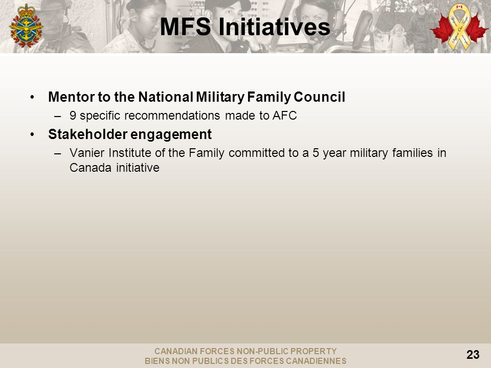 CANADIAN FORCES NON-PUBLIC PROPERTY BIENS NON PUBLICS DES FORCES CANADIENNES 23 Mentor to the National Military Family Council –9 specific recommendations made to AFC Stakeholder engagement –Vanier Institute of the Family committed to a 5 year military families in Canada initiative MFS Initiatives