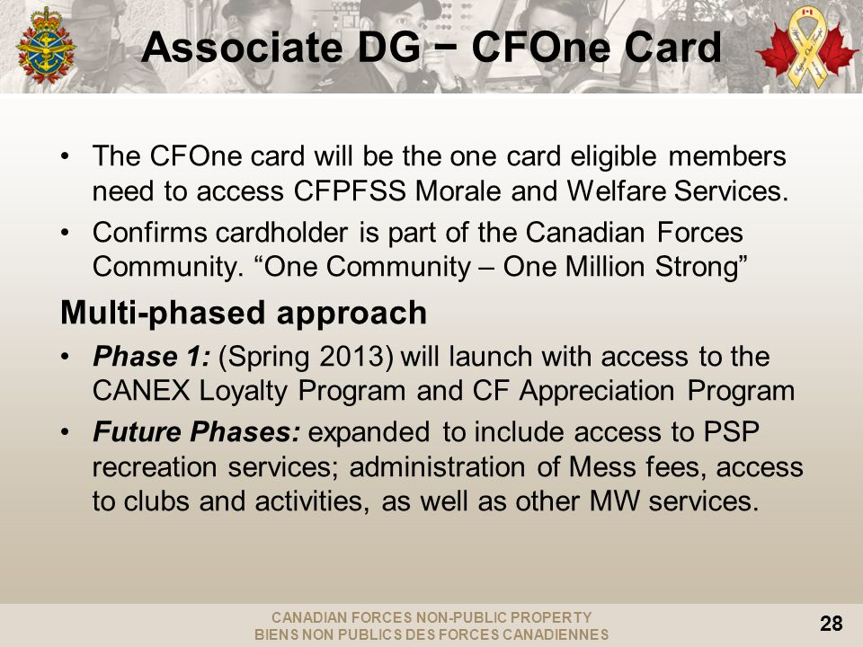 CANADIAN FORCES NON-PUBLIC PROPERTY BIENS NON PUBLICS DES FORCES CANADIENNES 28 Associate DG CFOne Card The CFOne card will be the one card eligible members need to access CFPFSS Morale and Welfare Services.