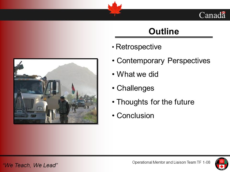 Canada Operational Mentor and Liaison Team TF 1-08 We Teach, We Lead Outline Retrospective Contemporary Perspectives What we did Challenges Thoughts for the future Conclusion