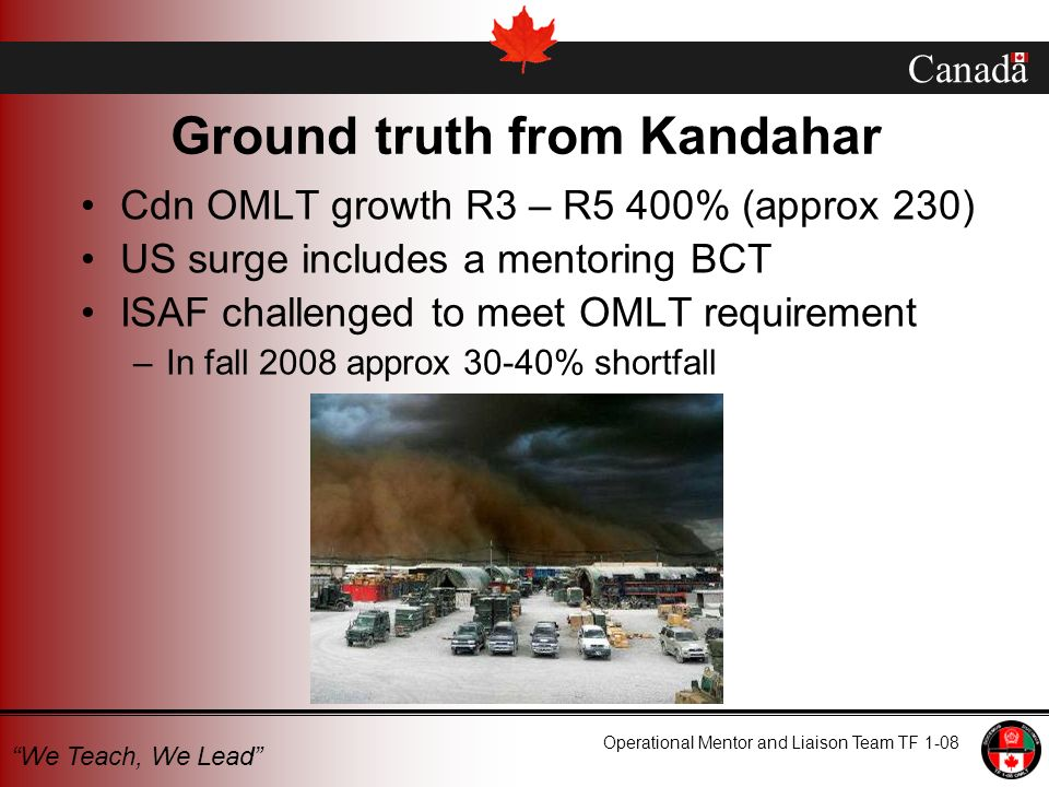 Canada Operational Mentor and Liaison Team TF 1-08 We Teach, We Lead Ground truth from Kandahar Cdn OMLT growth R3 – R5 400% (approx 230) US surge includes a mentoring BCT ISAF challenged to meet OMLT requirement –In fall 2008 approx 30-40% shortfall