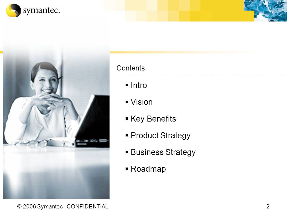 2© 2006 Symantec - CONFIDENTIAL Contents Intro Vision Key Benefits Product Strategy Business Strategy Roadmap