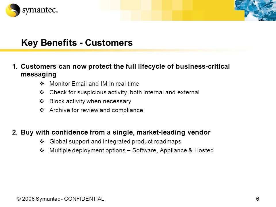 6© 2006 Symantec - CONFIDENTIAL Key Benefits - Customers 1.Customers can now protect the full lifecycle of business-critical messaging Monitor Email and IM in real time Check for suspicious activity, both internal and external Block activity when necessary Archive for review and compliance 2.Buy with confidence from a single, market-leading vendor Global support and integrated product roadmaps Multiple deployment options – Software, Appliance & Hosted