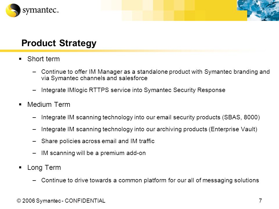 7© 2006 Symantec - CONFIDENTIAL Product Strategy Short term –Continue to offer IM Manager as a standalone product with Symantec branding and via Symantec channels and salesforce –Integrate IMlogic RTTPS service into Symantec Security Response Medium Term –Integrate IM scanning technology into our email security products (SBAS, 8000) –Integrate IM scanning technology into our archiving products (Enterprise Vault) –Share policies across email and IM traffic –IM scanning will be a premium add-on Long Term –Continue to drive towards a common platform for our all of messaging solutions